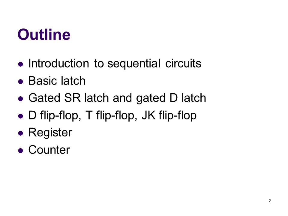 2 Outline Introduction to sequential circuits Basic latch Gated SR latch and gated D latch D flip-flop, T flip-flop, JK flip-flop Register Counter