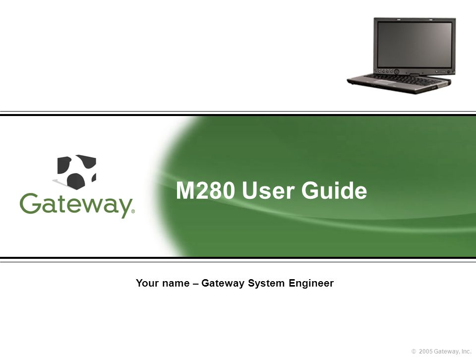 © 2005 Gateway, Inc. M280 User Guide Your name – Gateway System Engineer