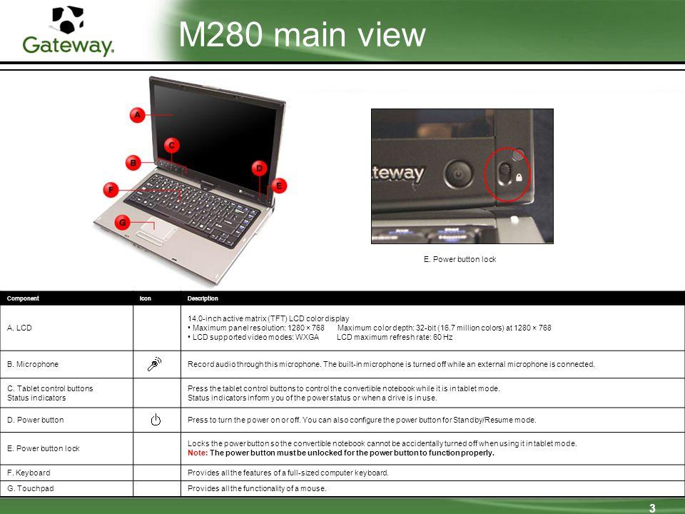 3 M280 main view ComponentIconDescription A. LCD 14.0-inch active matrix (TFT) LCD color display Maximum panel resolution: 1280 × 768 Maximum color de
