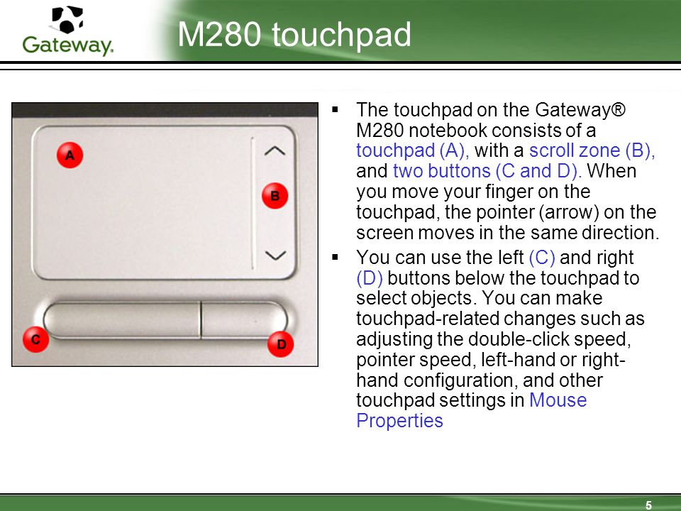 5 M280 touchpad  The touchpad on the Gateway® M280 notebook consists of a touchpad (A), with a scroll zone (B), and two buttons (C and D). When you m