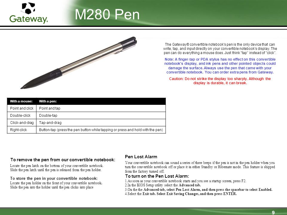9 M280 Pen The Gateway® convertible notebook s pen is the only device that can write, tap, and input directly on your convertible notebook s display.