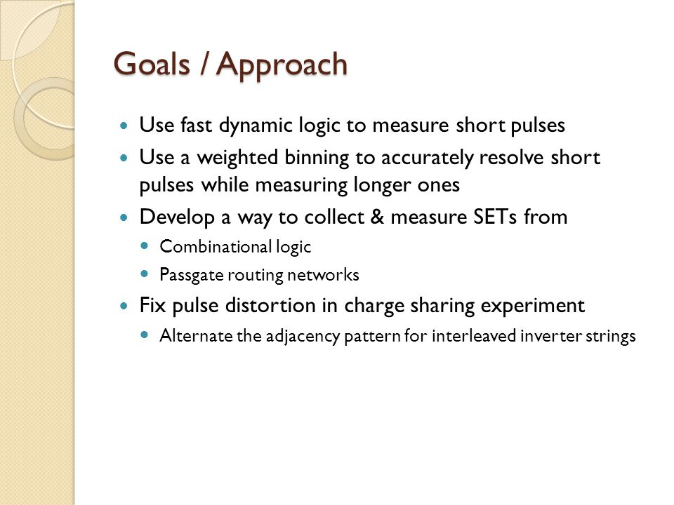 Goals / Approach Use fast dynamic logic to measure short pulses Use a weighted binning to accurately resolve short pulses while measuring longer ones Develop a way to collect & measure SETs from Combinational logic Passgate routing networks Fix pulse distortion in charge sharing experiment Alternate the adjacency pattern for interleaved inverter strings