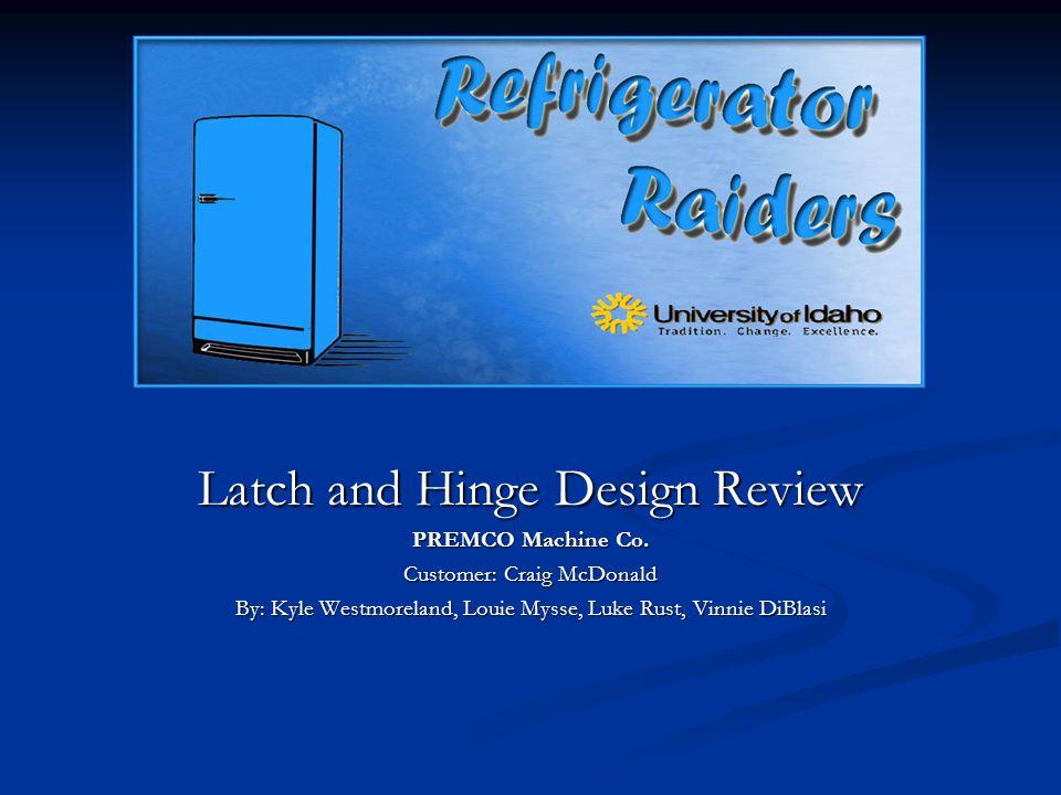 Latch and Hinge Design Review PREMCO Machine Co. Customer: Craig McDonald By: Kyle Westmoreland, Louie Mysse, Luke Rust, Vinnie DiBlasi