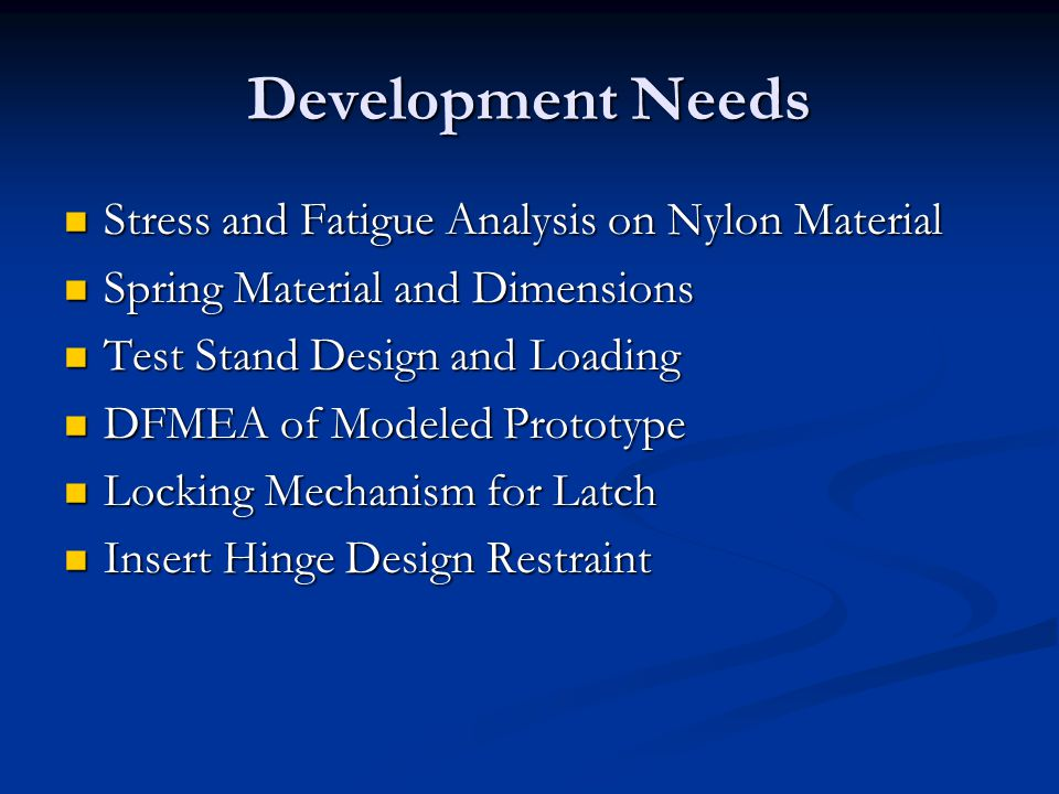 Development Needs Stress and Fatigue Analysis on Nylon Material Stress and Fatigue Analysis on Nylon Material Spring Material and Dimensions Spring Material and Dimensions Test Stand Design and Loading Test Stand Design and Loading DFMEA of Modeled Prototype DFMEA of Modeled Prototype Locking Mechanism for Latch Locking Mechanism for Latch Insert Hinge Design Restraint Insert Hinge Design Restraint