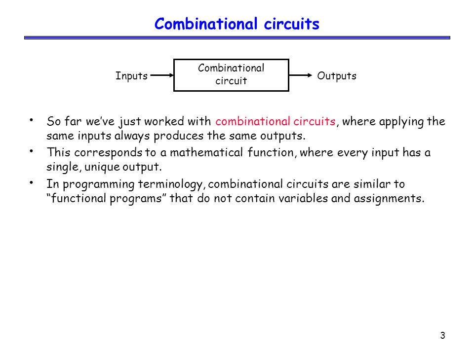 3 Combinational circuits So far we've just worked with combinational circuits, where applying the same inputs always produces the same outputs. This c