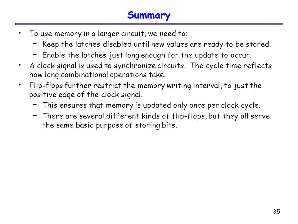 35 Summary To use memory in a larger circuit, we need to: – Keep the latches disabled until new values are ready to be stored. – Enable the latches ju