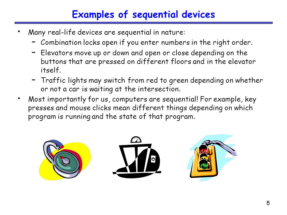 5 Examples of sequential devices Many real-life devices are sequential in nature: – Combination locks open if you enter numbers in the right order. –