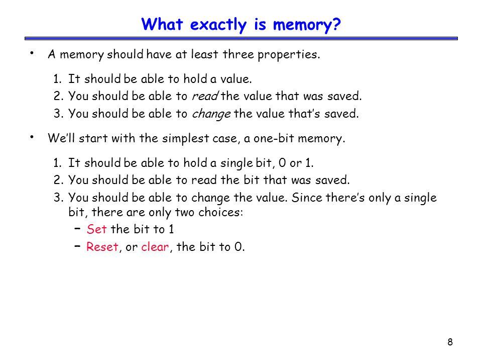 8 What exactly is memory? A memory should have at least three properties. 1.It should be able to hold a value. 2.You should be able to read the value