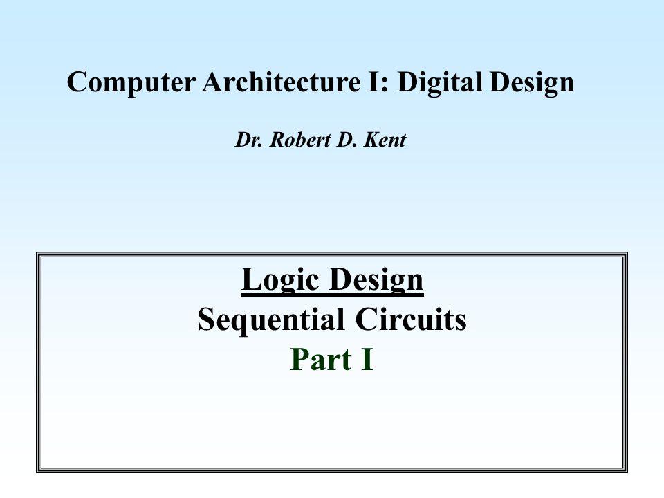 Computer Architecture I: Digital Design Dr. Robert D. Kent Logic Design Sequential Circuits Part I