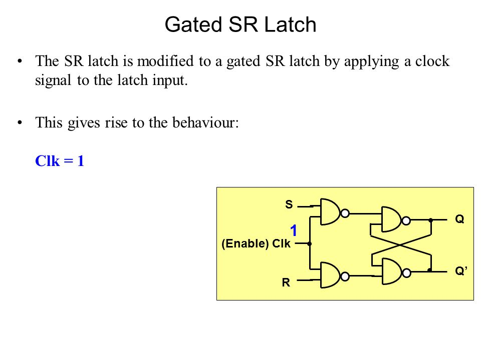 Gated SR Latch The SR latch is modified to a gated SR latch by applying a clock signal to the latch input.