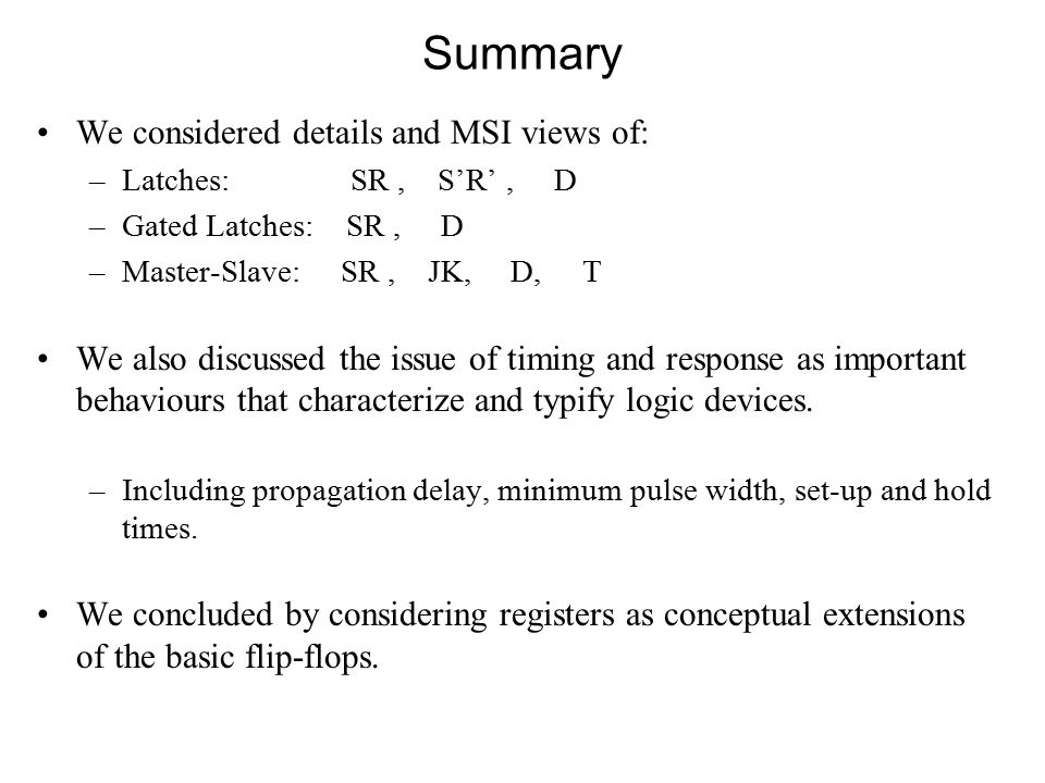 Summary We considered details and MSI views of: –Latches: SR, S'R', D –Gated Latches: SR, D –Master-Slave: SR, JK, D, T We also discussed the issue of timing and response as important behaviours that characterize and typify logic devices.