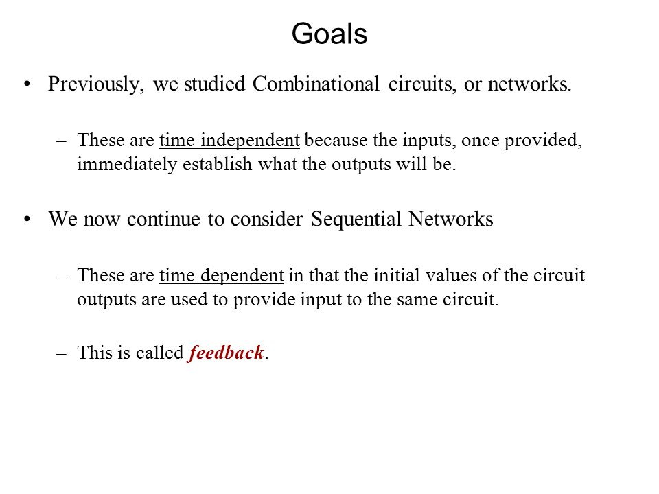 Goals Previously, we studied Combinational circuits, or networks.