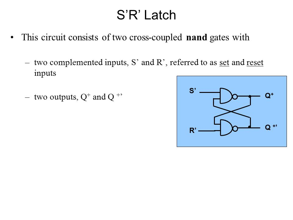 This circuit consists of two cross-coupled nand gates with –two complemented inputs, S' and R', referred to as set and reset inputs –two outputs, Q + and Q + ' S' R' Q + Q + '