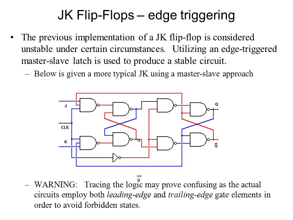 JK Flip-Flops – edge triggering The previous implementation of a JK flip-flop is considered unstable under certain circumstances.