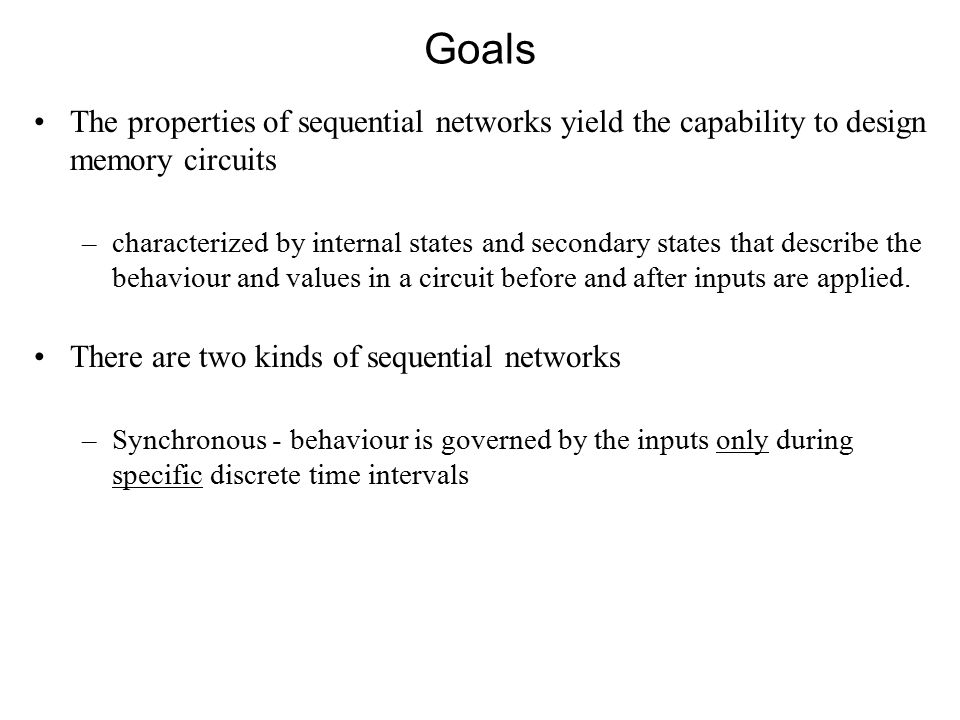 Goals The properties of sequential networks yield the capability to design memory circuits –characterized by internal states and secondary states that describe the behaviour and values in a circuit before and after inputs are applied.