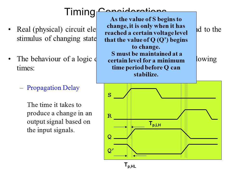 Timing Considerations Real (physical) circuit elements take a finite time to respond to the stimulus of changing state (voltage).
