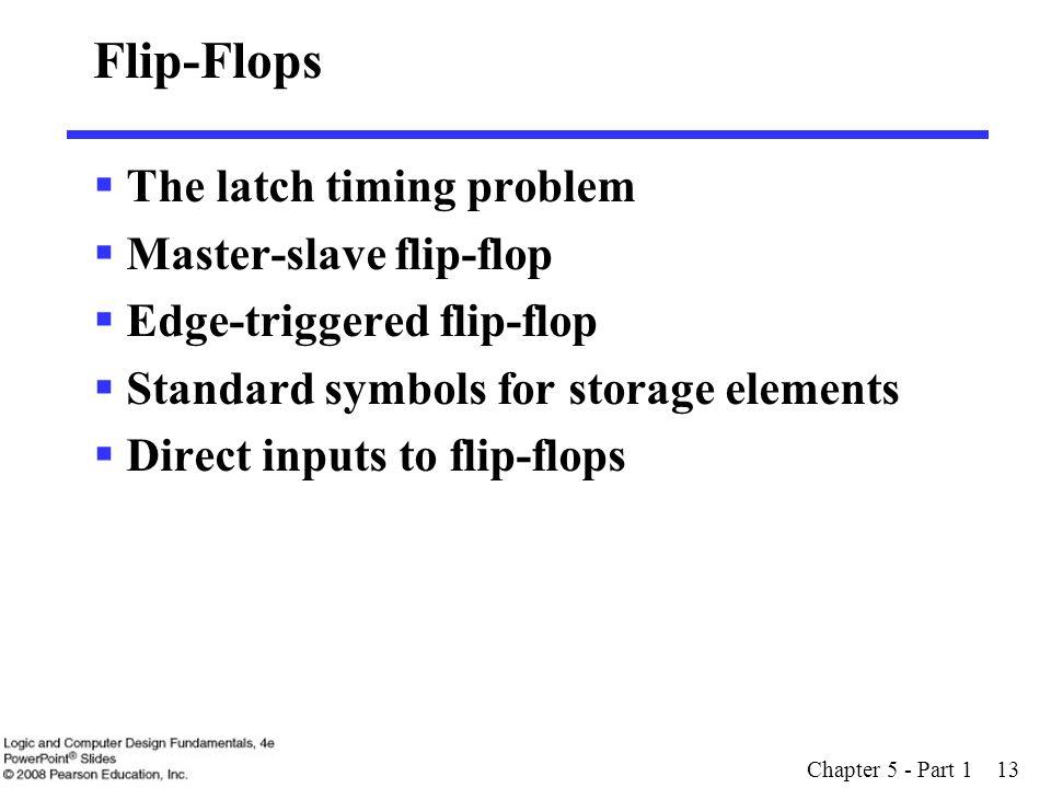 Chapter 5 - Part 1 13 Flip-Flops  The latch timing problem  Master-slave flip-flop  Edge-triggered flip-flop  Standard symbols for storage elements  Direct inputs to flip-flops