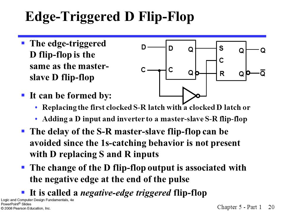 Chapter 5 - Part 1 20 Edge-Triggered D Flip-Flop  The edge-triggered D flip-flop is the same as the master- slave D flip-flop  It can be formed by: Replacing the first clocked S-R latch with a clocked D latch or Adding a D input and inverter to a master-slave S-R flip-flop  The delay of the S-R master-slave flip-flop can be avoided since the 1s-catching behavior is not present with D replacing S and R inputs  The change of the D flip-flop output is associated with the negative edge at the end of the pulse  It is called a negative-edge triggered flip-flop C S R Q Q C Q Q C D Q D Q