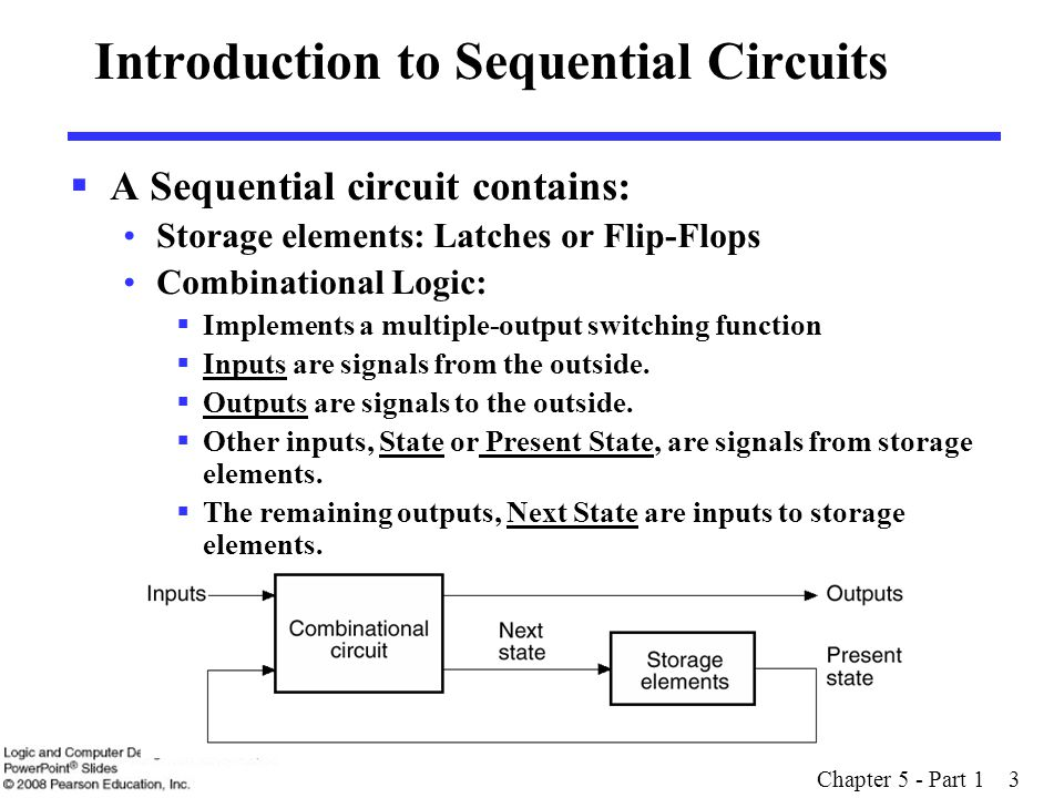 Chapter 5 - Part 1 3 Introduction to Sequential Circuits  A Sequential circuit contains: Storage elements: Latches or Flip-Flops Combinational Logic:  Implements a multiple-output switching function  Inputs are signals from the outside.