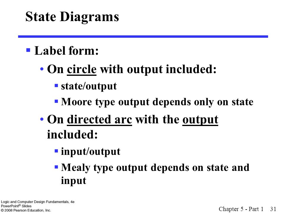 Chapter 5 - Part 1 31 State Diagrams  Label form: On circle with output included:  state/output  Moore type output depends only on state On directed arc with the output included:  input/output  Mealy type output depends on state and input