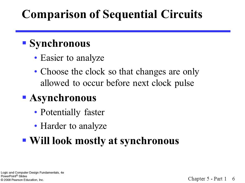 Comparison of Sequential Circuits  Synchronous Easier to analyze Choose the clock so that changes are only allowed to occur before next clock pulse  Asynchronous Potentially faster Harder to analyze  Will look mostly at synchronous Chapter 5 - Part 1 6