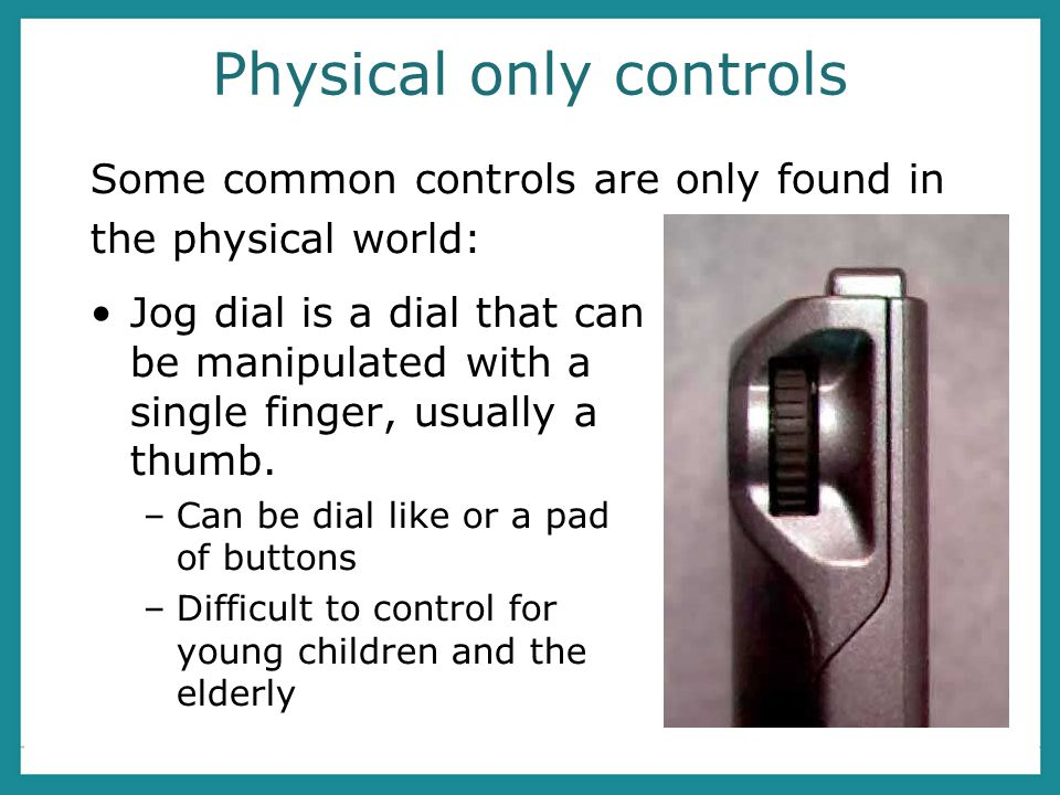 Physical only controls Jog dial is a dial that can be manipulated with a single finger, usually a thumb.