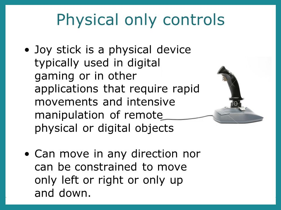 Physical only controls Joy stick is a physical device typically used in digital gaming or in other applications that require rapid movements and intensive manipulation of remote physical or digital objects Can move in any direction nor can be constrained to move only left or right or only up and down.
