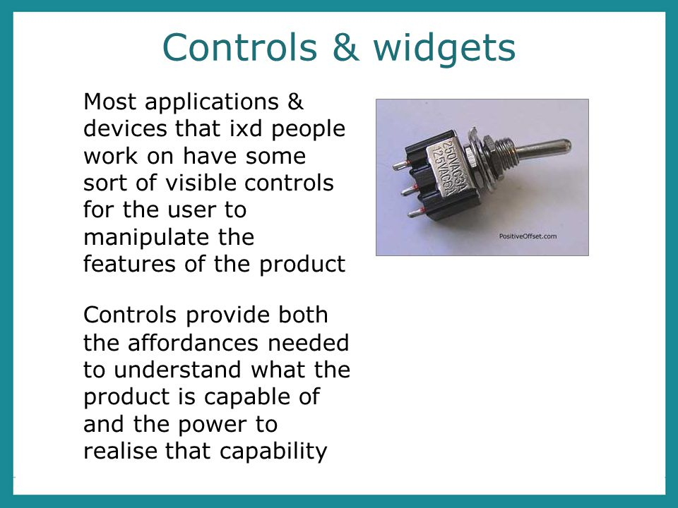 Controls & widgets Most applications & devices that ixd people work on have some sort of visible controls for the user to manipulate the features of the product Controls provide both the affordances needed to understand what the product is capable of and the power to realise that capability