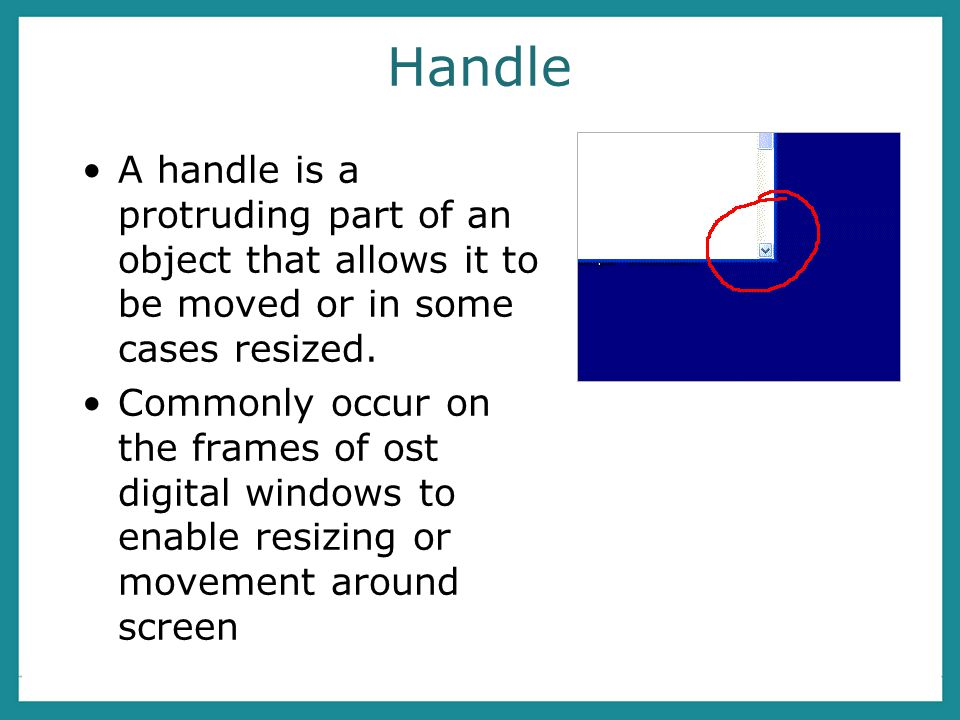 Handle A handle is a protruding part of an object that allows it to be moved or in some cases resized.