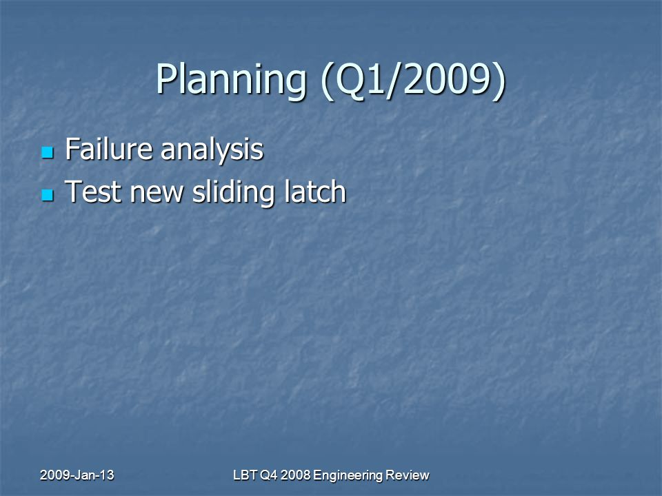 2009-Jan-13LBT Q4 2008 Engineering Review Planning (Q1/2009) Failure analysis Failure analysis Test new sliding latch Test new sliding latch
