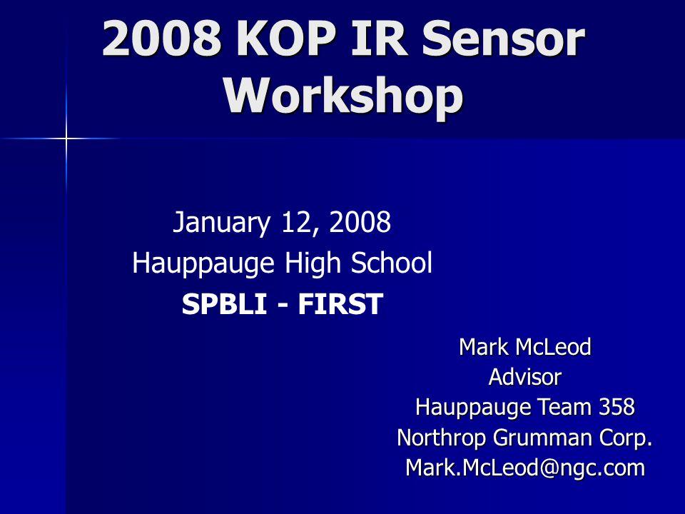 2008 KOP IR Sensor Workshop January 12, 2008 Hauppauge High School SPBLI - FIRST Mark McLeod Advisor Hauppauge Team 358 Northrop Grumman Corp.