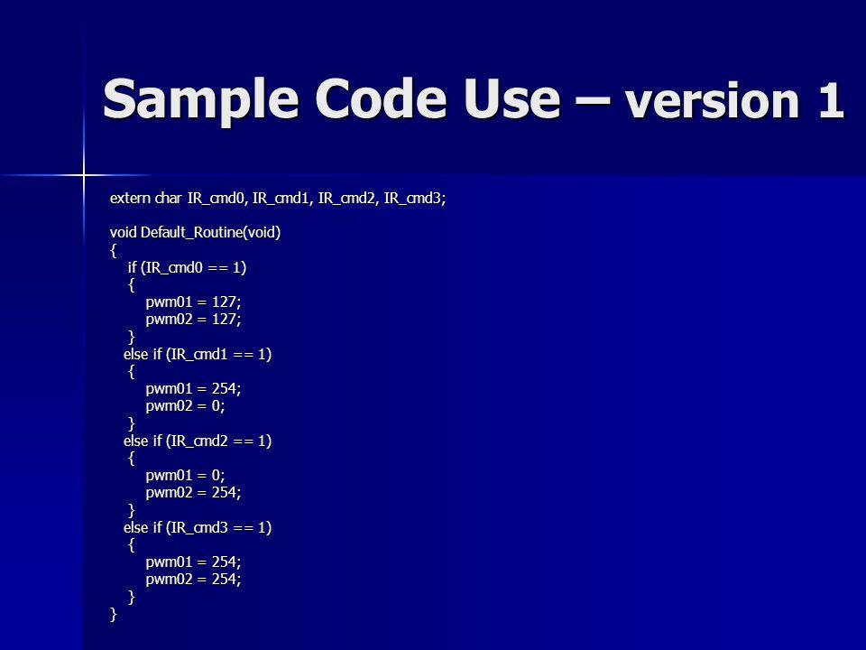 Sample Code Use – version 1 extern char IR_cmd0, IR_cmd1, IR_cmd2, IR_cmd3; void Default_Routine(void) { if (IR_cmd0 == 1) if (IR_cmd0 == 1) { pwm01 = 127; pwm01 = 127; pwm02 = 127; pwm02 = 127; } else if (IR_cmd1 == 1) else if (IR_cmd1 == 1) { pwm01 = 254; pwm01 = 254; pwm02 = 0; pwm02 = 0; } else if (IR_cmd2 == 1) else if (IR_cmd2 == 1) { pwm01 = 0; pwm01 = 0; pwm02 = 254; pwm02 = 254; } else if (IR_cmd3 == 1) else if (IR_cmd3 == 1) { pwm01 = 254; pwm01 = 254; pwm02 = 254; pwm02 = 254; }}