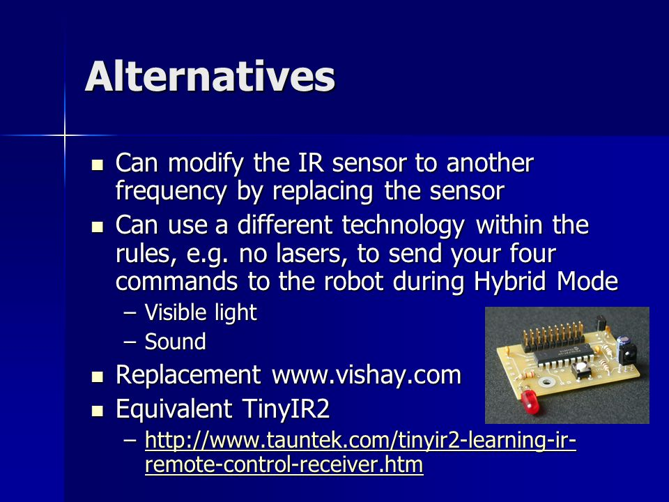 Alternatives Can modify the IR sensor to another frequency by replacing the sensor Can modify the IR sensor to another frequency by replacing the sensor Can use a different technology within the rules, e.g.