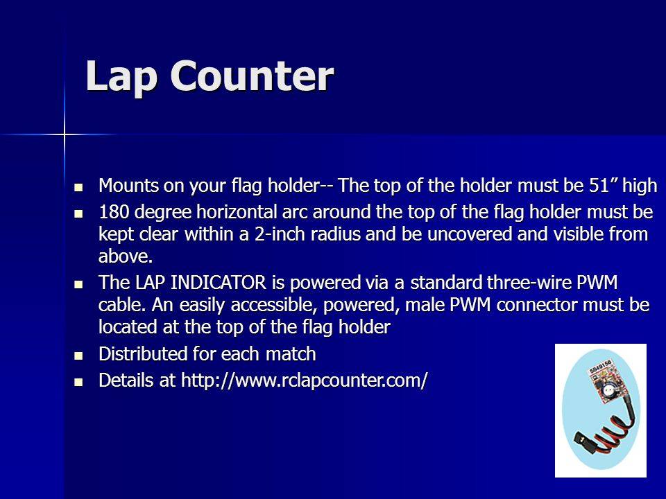 Lap Counter Mounts on your flag holder-- The top of the holder must be 51 high Mounts on your flag holder-- The top of the holder must be 51 high 180 degree horizontal arc around the top of the flag holder must be kept clear within a 2-inch radius and be uncovered and visible from above.