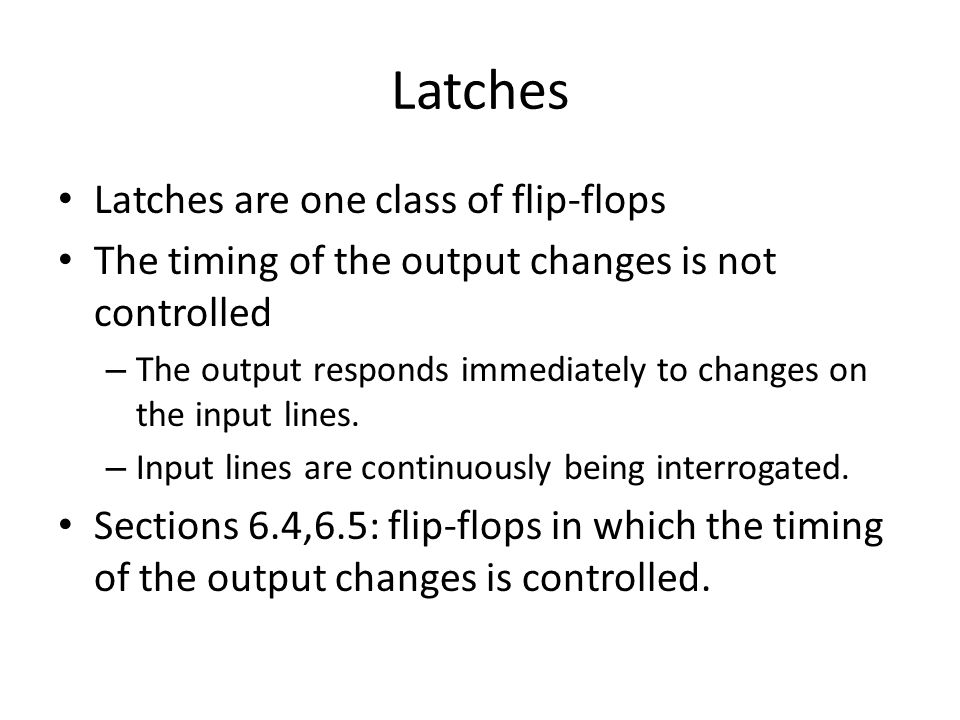 Latches Latches are one class of flip-flops The timing of the output changes is not controlled – The output responds immediately to changes on the input lines.
