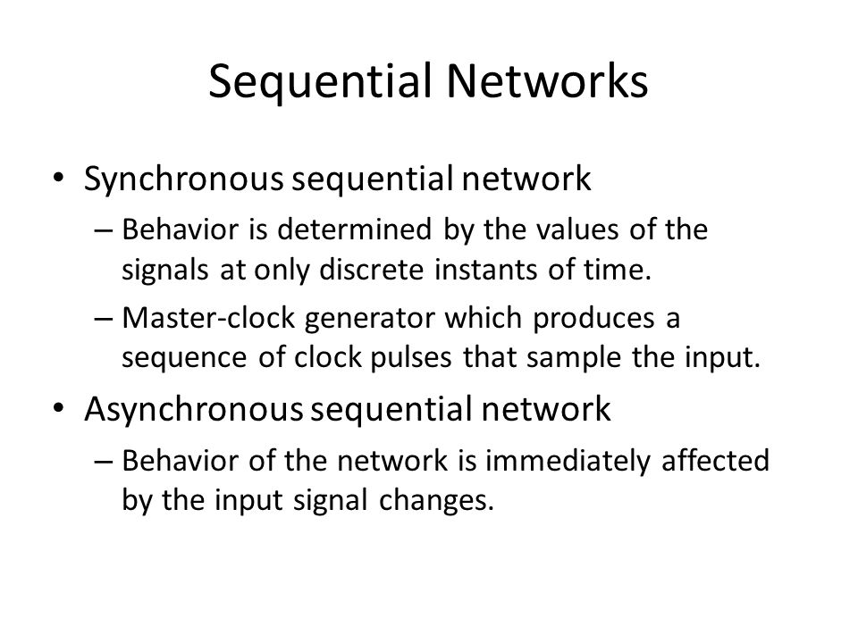 Sequential Networks Synchronous sequential network – Behavior is determined by the values of the signals at only discrete instants of time.