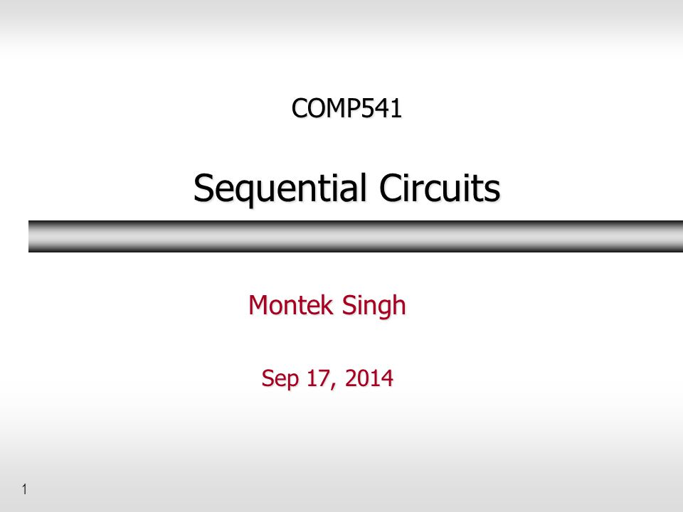 1 COMP541 Sequential Circuits Montek Singh Sep 17, 2014