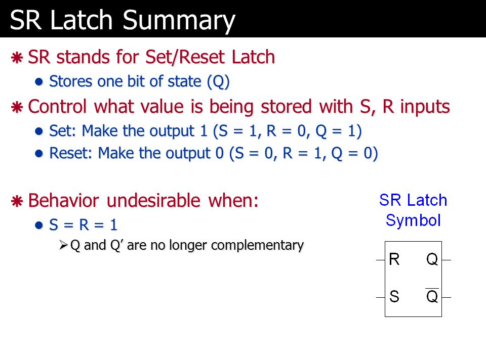 SR Latch Summary  SR stands for Set/Reset Latch Stores one bit of state (Q) Stores one bit of state (Q)  Control what value is being stored with S, R inputs Set: Make the output 1 (S = 1, R = 0, Q = 1) Set: Make the output 1 (S = 1, R = 0, Q = 1) Reset: Make the output 0 (S = 0, R = 1, Q = 0) Reset: Make the output 0 (S = 0, R = 1, Q = 0)  Behavior undesirable when: S = R = 1 S = R = 1  Q and Q' are no longer complementary