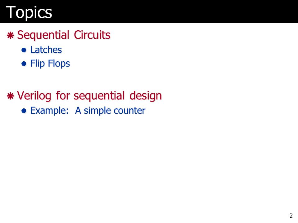 2Topics  Sequential Circuits Latches Latches Flip Flops Flip Flops  Verilog for sequential design Example: A simple counter Example: A simple counter