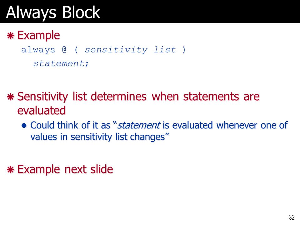 Always Block  Example always @ ( sensitivity list ) statement; statement;  Sensitivity list determines when statements are evaluated Could think of it as statement is evaluated whenever one of values in sensitivity list changes Could think of it as statement is evaluated whenever one of values in sensitivity list changes  Example next slide 32