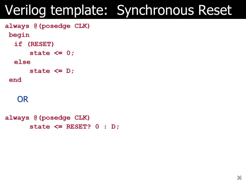Verilog template: Synchronous Reset always @(posedge CLK) begin begin if (RESET) if (RESET) state <= 0; else else state <= D; state <= D; end endOR always @(posedge CLK) state <= RESET.