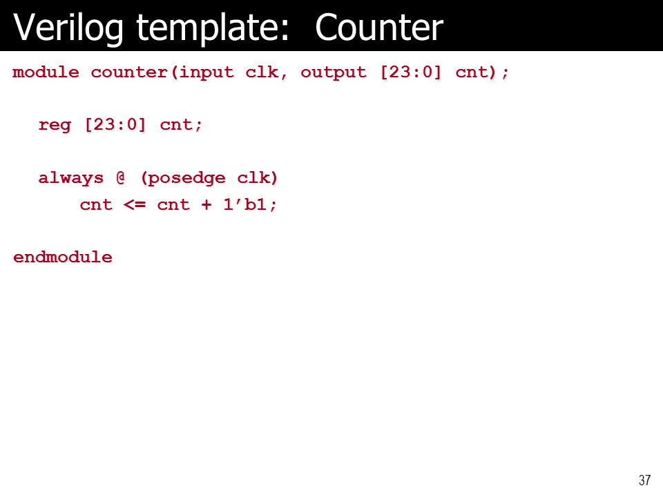 Verilog template: Counter module counter(input clk, output [23:0] cnt); reg [23:0] cnt; always @ (posedge clk) cnt <= cnt + 1'b1; endmodule 37