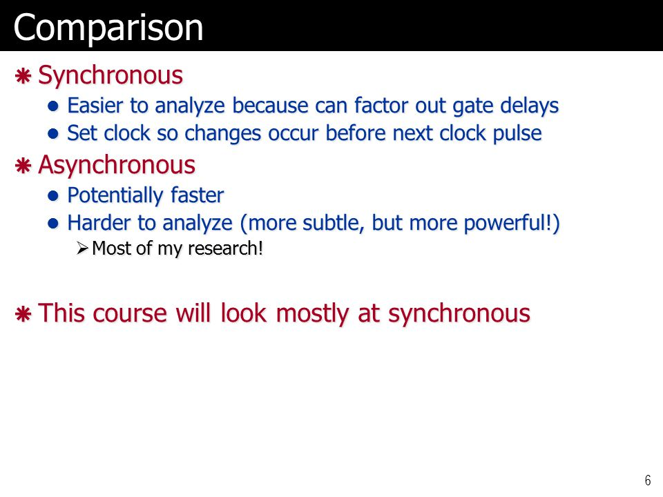 6Comparison  Synchronous Easier to analyze because can factor out gate delays Easier to analyze because can factor out gate delays Set clock so changes occur before next clock pulse Set clock so changes occur before next clock pulse  Asynchronous Potentially faster Potentially faster Harder to analyze (more subtle, but more powerful!) Harder to analyze (more subtle, but more powerful!)  Most of my research.
