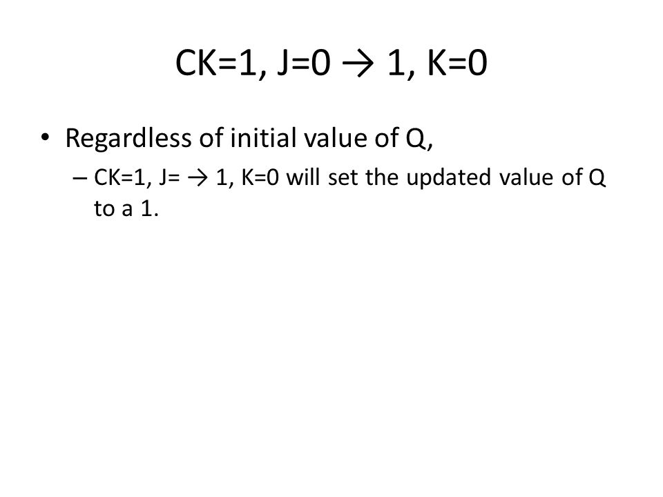 CK=1, J=0 → 1, K=0 Regardless of initial value of Q, – CK=1, J= → 1, K=0 will set the updated value of Q to a 1.