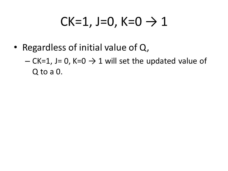 CK=1, J=0, K=0 → 1 Regardless of initial value of Q, – CK=1, J= 0, K=0 → 1 will set the updated value of Q to a 0.
