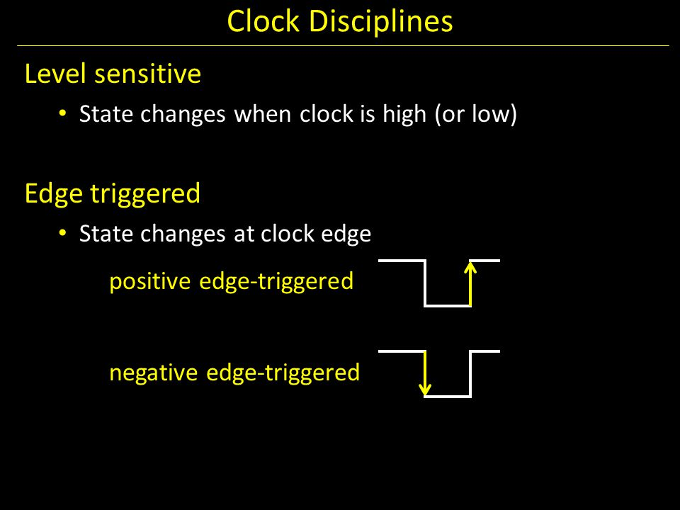 Clock Disciplines Level sensitive State changes when clock is high (or low) Edge triggered State changes at clock edge positive edge-triggered negativ