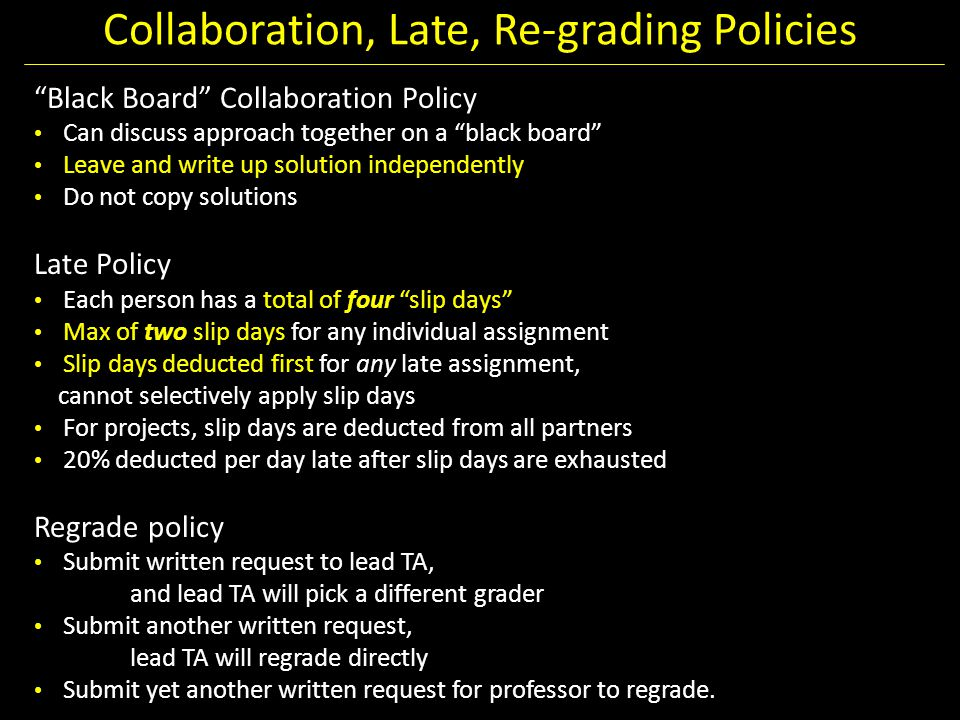 "Collaboration, Late, Re-grading Policies ""Black Board"" Collaboration Policy Can discuss approach together on a ""black board"" Leave and write up soluti"