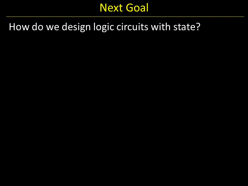 Next Goal How do we design logic circuits with state?