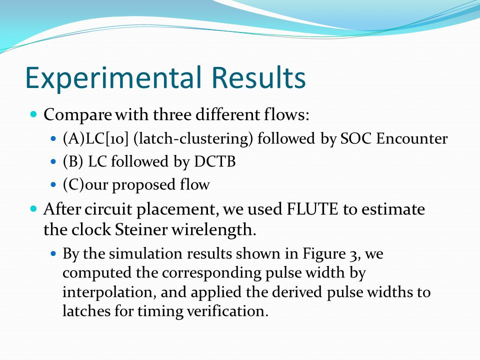 Experimental Results Compare with three different flows: (A)LC[10] (latch-clustering) followed by SOC Encounter (B) LC followed by DCTB (C)our proposed flow After circuit placement, we used FLUTE to estimate the clock Steiner wirelength.