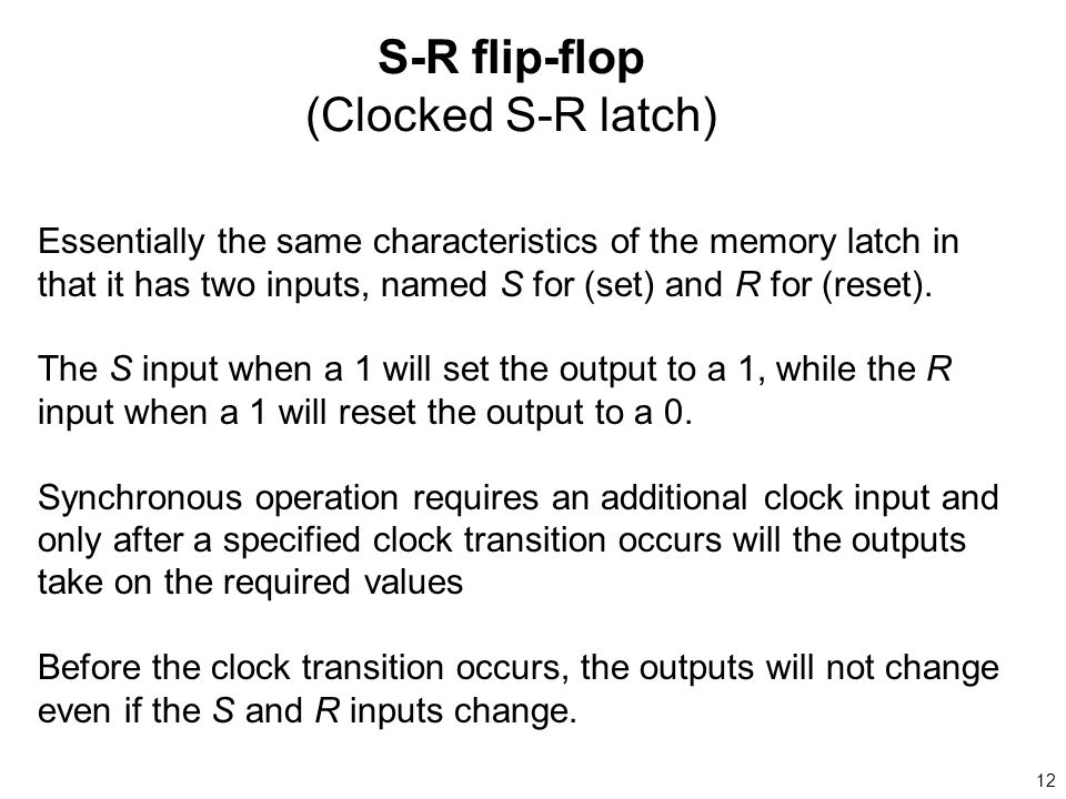 12 S-R flip-flop (Clocked S-R latch) Essentially the same characteristics of the memory latch in that it has two inputs, named S for (set) and R for (reset).
